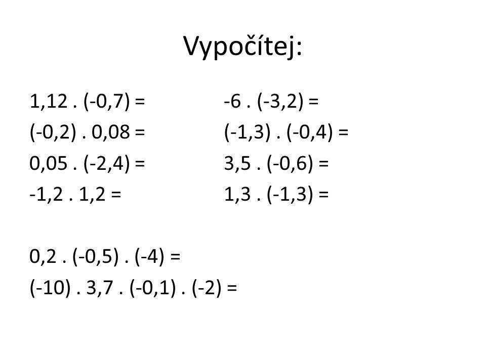 Vypočítej: 1,12. (-0,7) =-6. (-3,2) = (-0,2). 0,08 = (-1,3). (-0,4) = 0,05. (-2,4) =3,5. (-0,6) = -1,2. 1,2 =1,3. (-1,3) = 0,2. (-0,5). (-4) = (-10).
