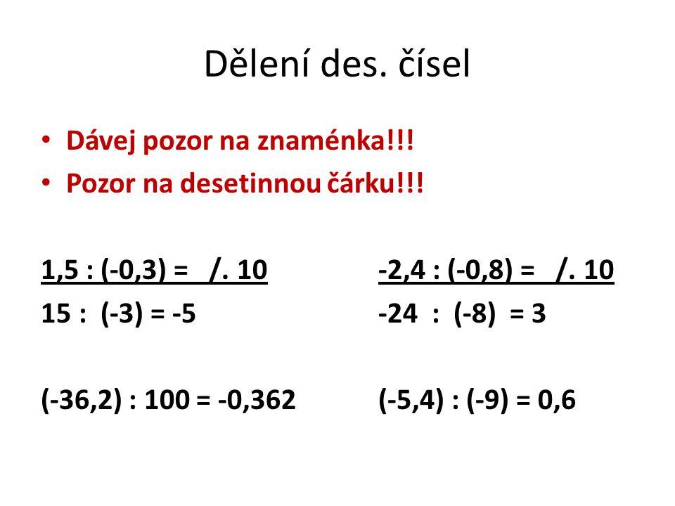 Dělení des. čísel Dávej pozor na znaménka!!! Pozor na desetinnou čárku!!! 1,5 : (-0,3) = /. 10-2,4 : (-0,8) = /. 10 15: (-3) = -5-24 : (-8) = 3 (-36,2