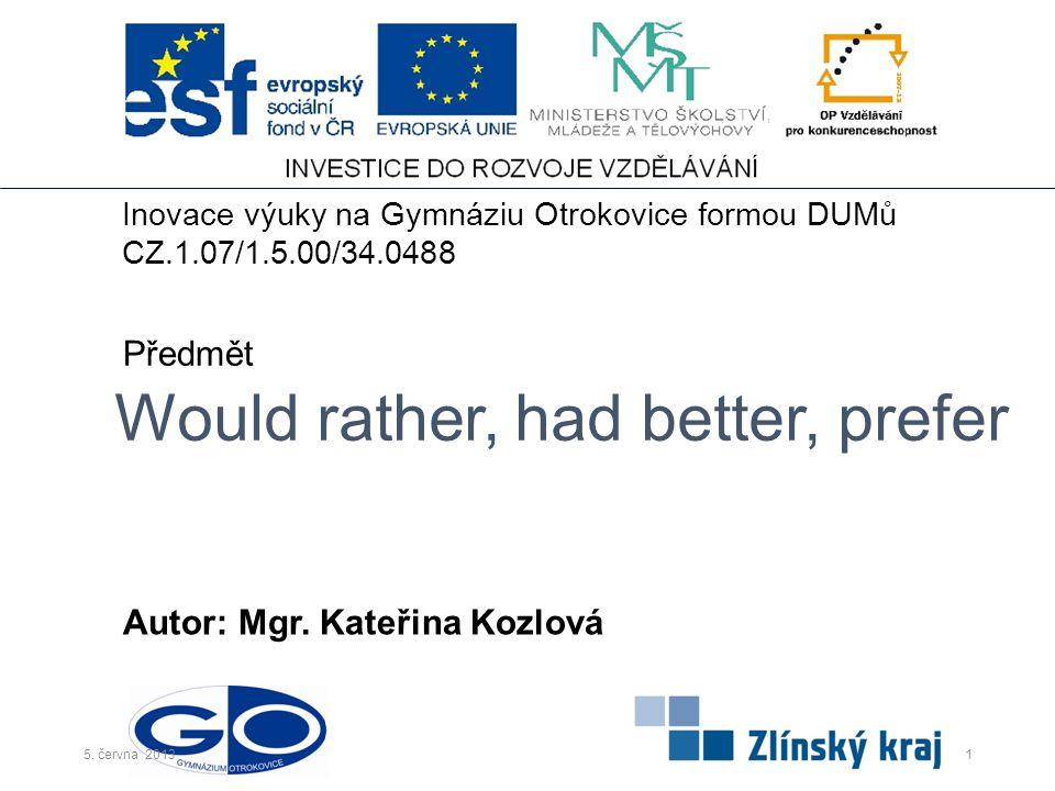 Would rather, had better, prefer Autor: Mgr. Kateřina Kozlová Předmět Inovace výuky na Gymnáziu Otrokovice formou DUMů CZ.1.07/1.5.00/34.0488 15. červ
