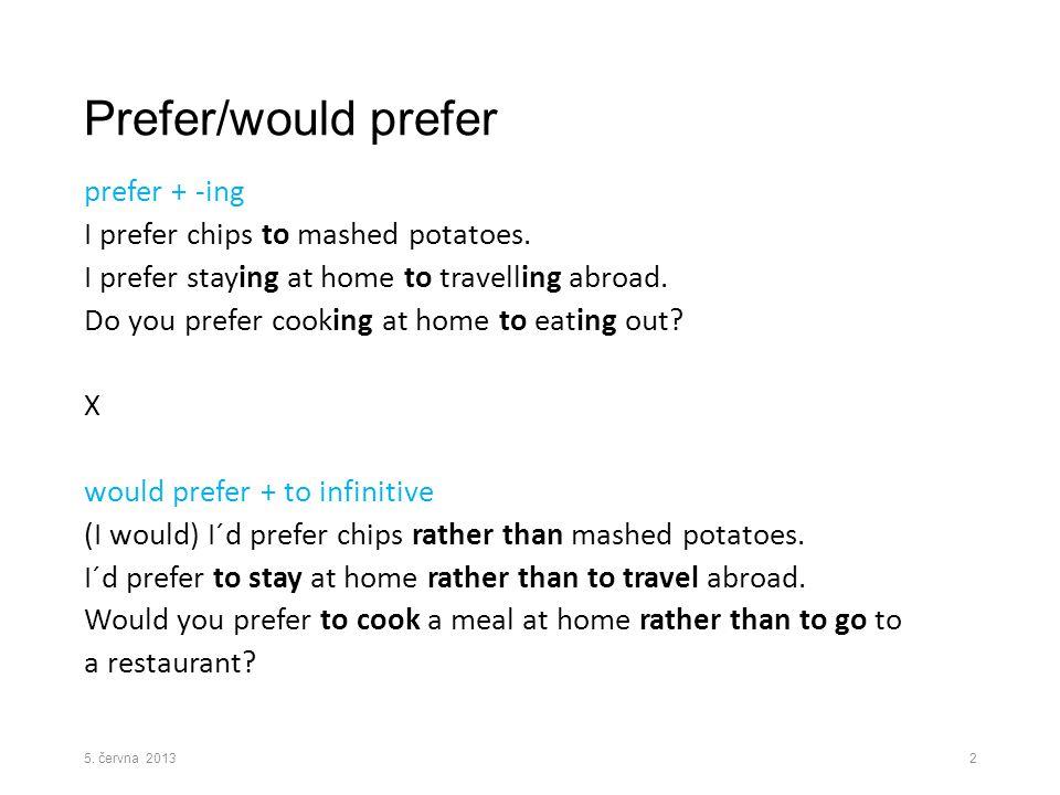 Prefer/would prefer prefer + -ing I prefer chips to mashed potatoes.