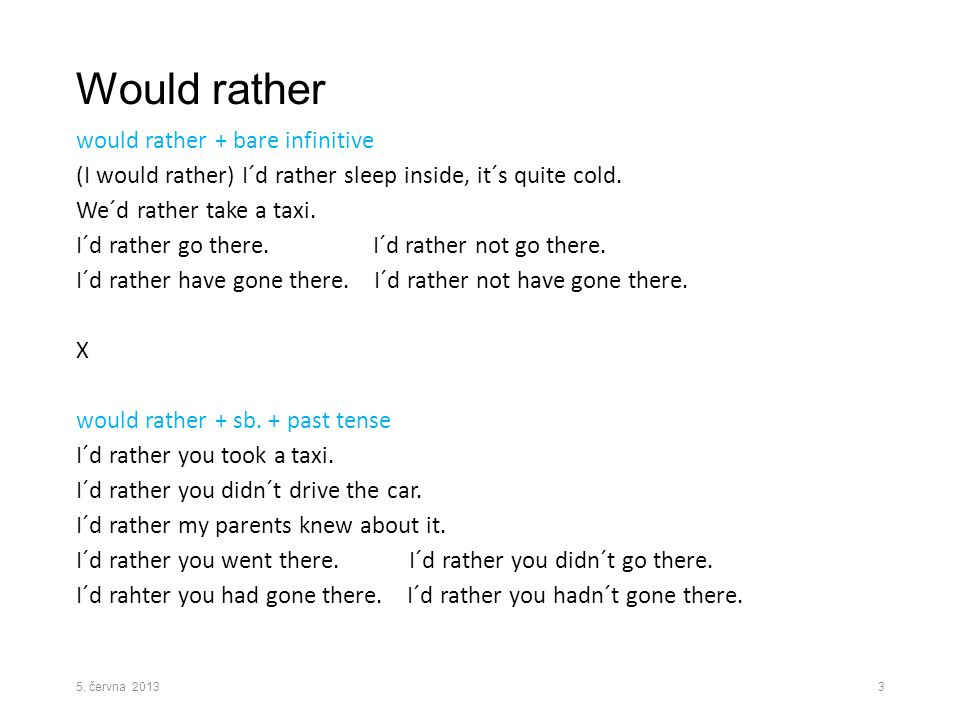 Would rather would rather + bare infinitive (I would rather) I´d rather sleep inside, it´s quite cold. We´d rather take a taxi. I´d rather go there. I