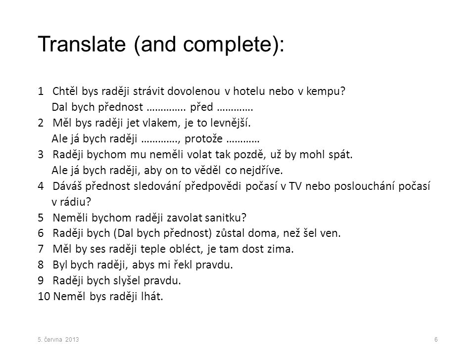 Translate (and complete): 1 Chtěl bys raději strávit dovolenou v hotelu nebo v kempu? Dal bych přednost ………….. před …………. 2 Měl bys raději jet vlakem,