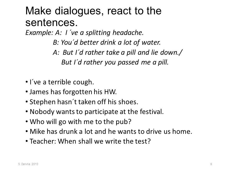Make dialogues, react to the sentences.Example: A: I ´ve a splitting headache.