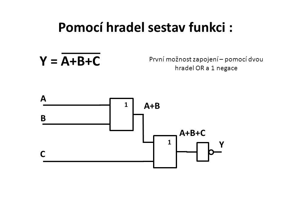 Pomocí hradel sestav funkci : Y = A+B+C První možnost zapojení – pomocí dvou hradel OR a 1 negace 1 A C B A+BA+B 1 A+B+C Y