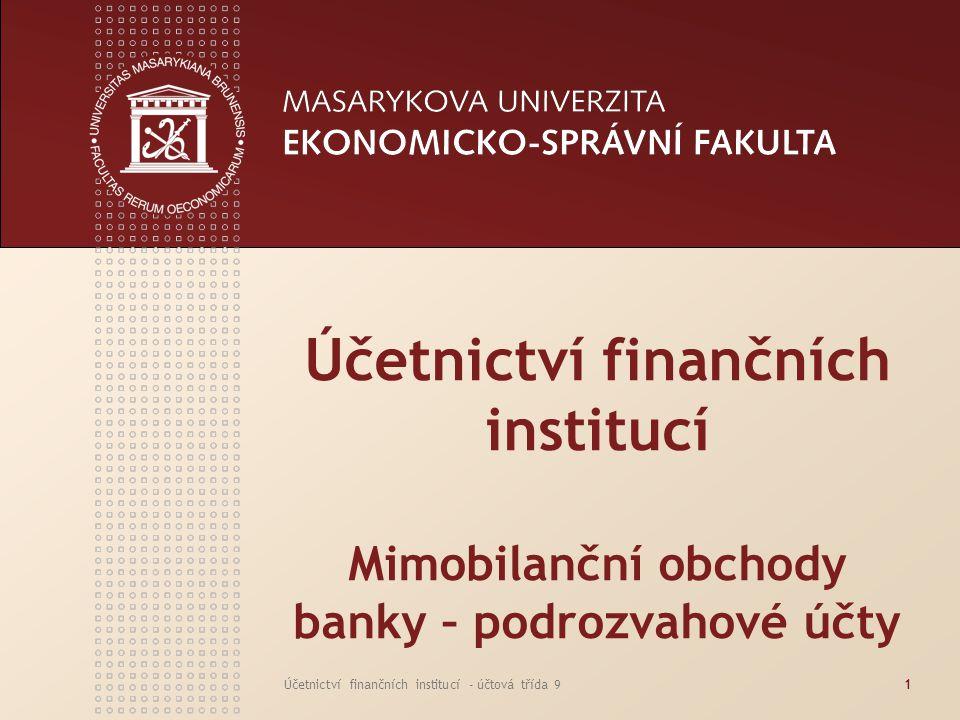 www.econ.muni.cz Účetnictví finančních institucí - účtová třída 92 BANKOVNÍ ÚČETNICTVÍ ÚČTOVÁ TŘÍDA 9 Specifikem banky je její povinnost účtovat i v podrozvaze, a to závazně podvojným způsobem v účtových skupinách vymezených v směrné účtové osnově pro banky a jiné finanční instituce Na podrozvahových účtech účtujeme o mimobilančních obchodech banky Jedná se o budoucí pevné, případně potenciální a vedlejší pohledávky a závazky Neúčtuje se zde ani o výnosech ani o nákladech banky