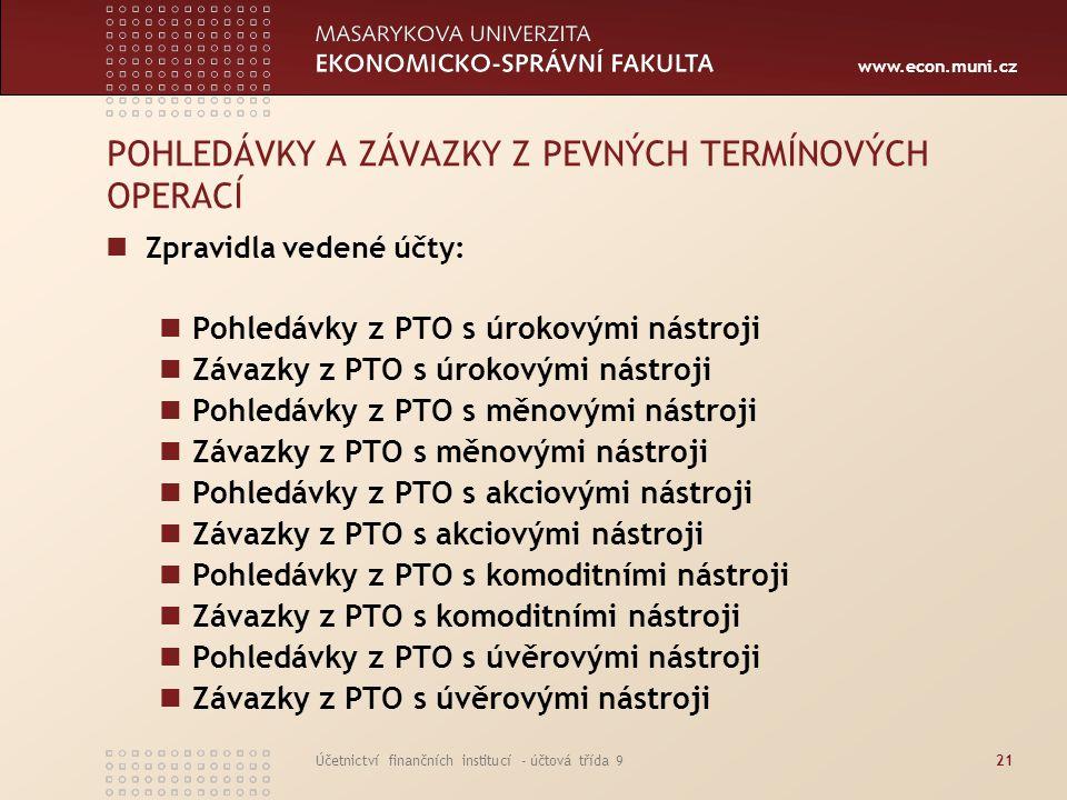 www.econ.muni.cz Účetnictví finančních institucí - účtová třída 921 POHLEDÁVKY A ZÁVAZKY Z PEVNÝCH TERMÍNOVÝCH OPERACÍ Zpravidla vedené účty: Pohledáv