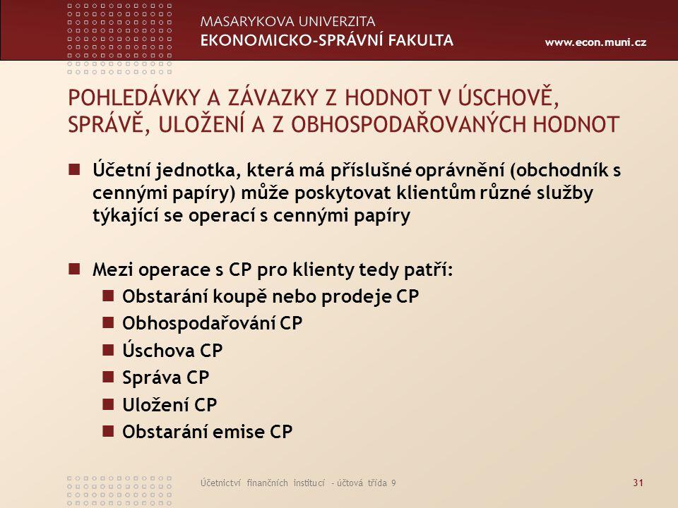 www.econ.muni.cz Účetnictví finančních institucí - účtová třída 931 POHLEDÁVKY A ZÁVAZKY Z HODNOT V ÚSCHOVĚ, SPRÁVĚ, ULOŽENÍ A Z OBHOSPODAŘOVANÝCH HOD