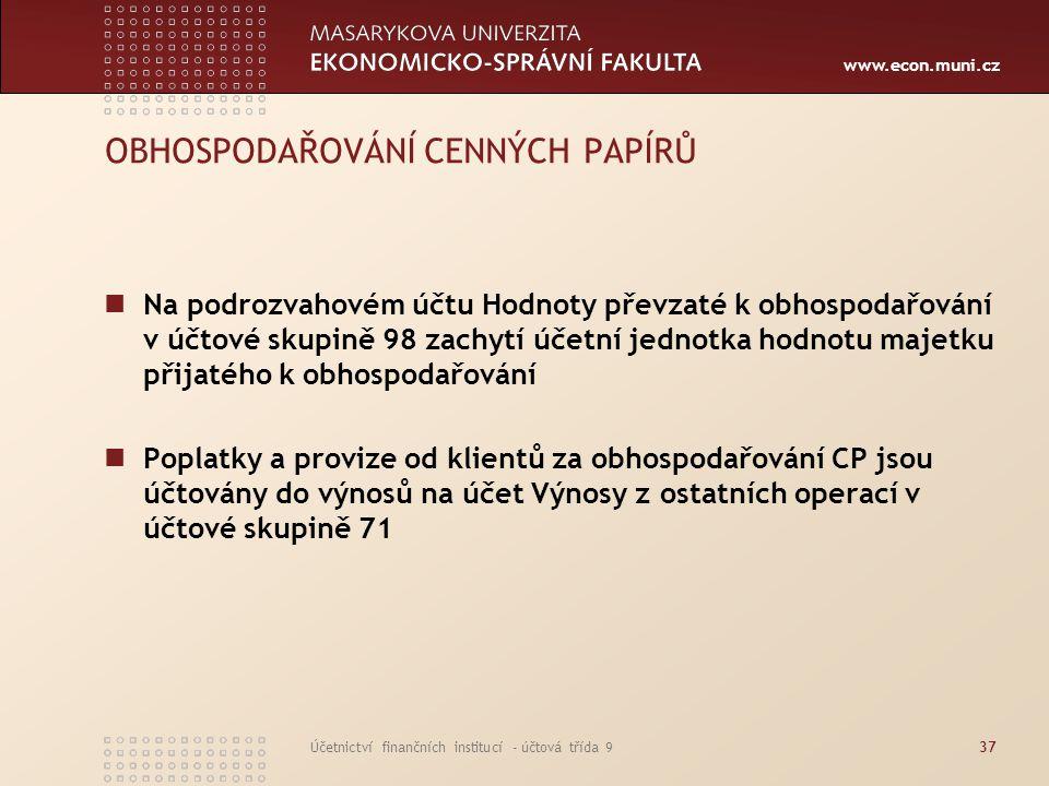 www.econ.muni.cz Účetnictví finančních institucí - účtová třída 937 OBHOSPODAŘOVÁNÍ CENNÝCH PAPÍRŮ Na podrozvahovém účtu Hodnoty převzaté k obhospodař