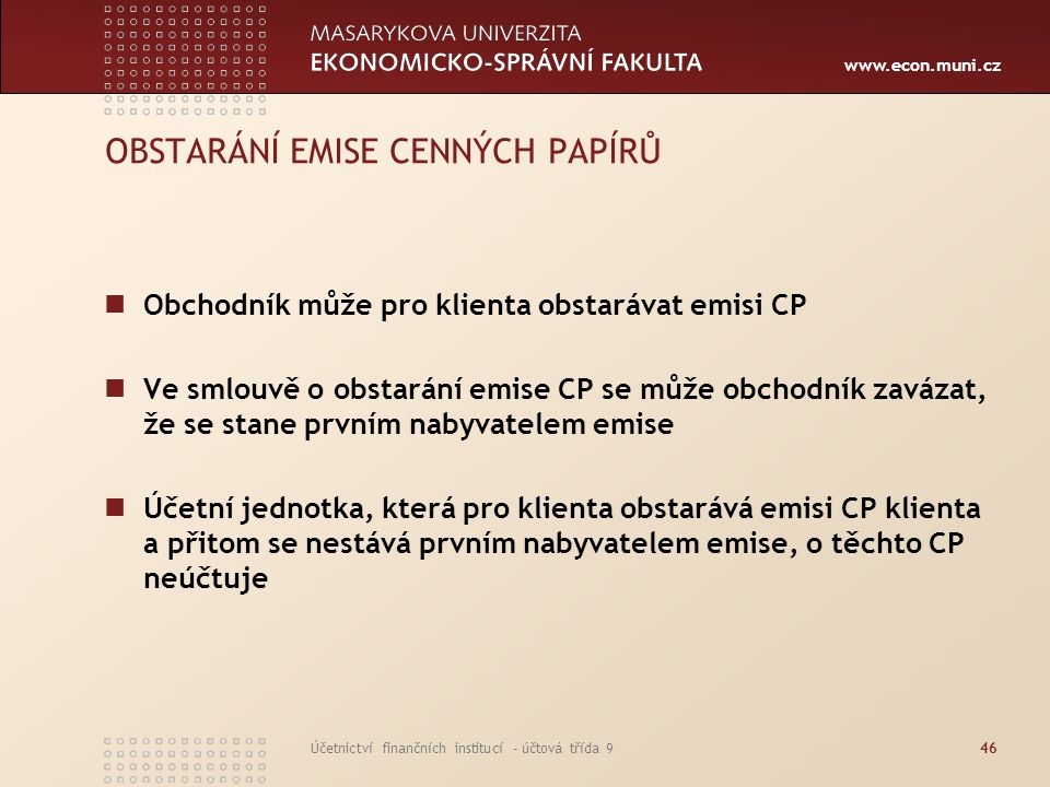 www.econ.muni.cz Účetnictví finančních institucí - účtová třída 946 OBSTARÁNÍ EMISE CENNÝCH PAPÍRŮ Obchodník může pro klienta obstarávat emisi CP Ve s