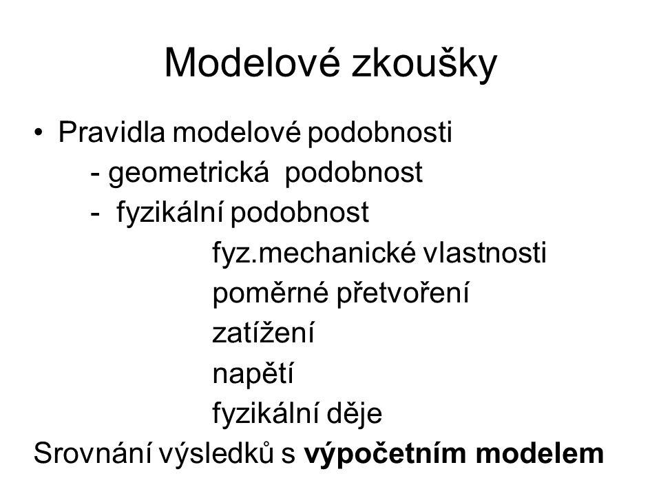 Modelové zkoušky Pravidla modelové podobnosti - geometrická podobnost - fyzikální podobnost fyz.mechanické vlastnosti poměrné přetvoření zatížení napětí fyzikální děje Srovnání výsledků s výpočetním modelem