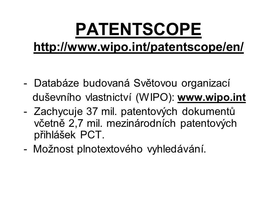 PATENTSCOPE http://www.wipo.int/patentscope/en/ -Databáze budovaná Světovou organizací duševního vlastnictví (WIPO): www.wipo.int -Zachycuje 37 mil.