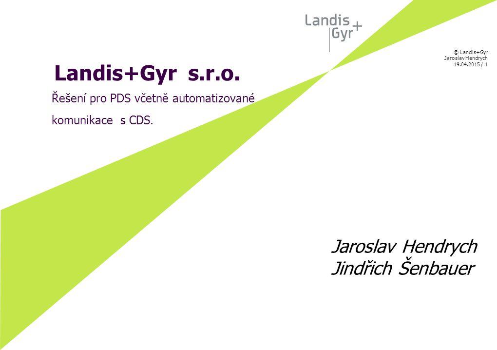 © Landis+Gyr Jaroslav Hendrych 19.04.2015 / 1 Landis+Gyr s.r.o. Řešení pro PDS včetně automatizované komunikace s CDS. Jaroslav Hendrych Jindřich Šenb