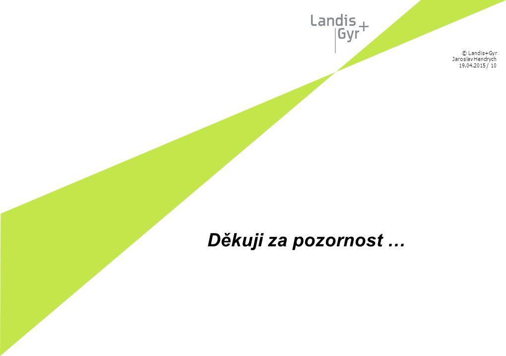 © Landis+Gyr Jaroslav Hendrych 19.04.2015 / 10 Děkuji za pozornost …