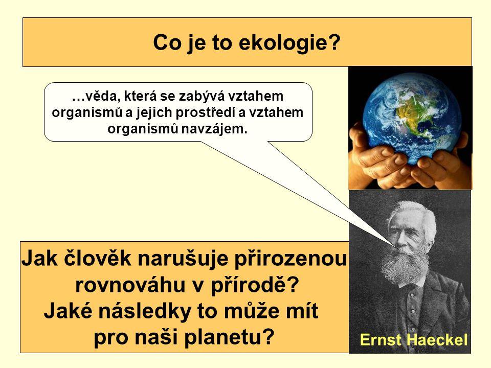 Co je to ekologie? Ernst Haeckel …věda, která se zabývá vztahem organismů a jejich prostředí a vztahem organismů navzájem. Jak člověk narušuje přiroze