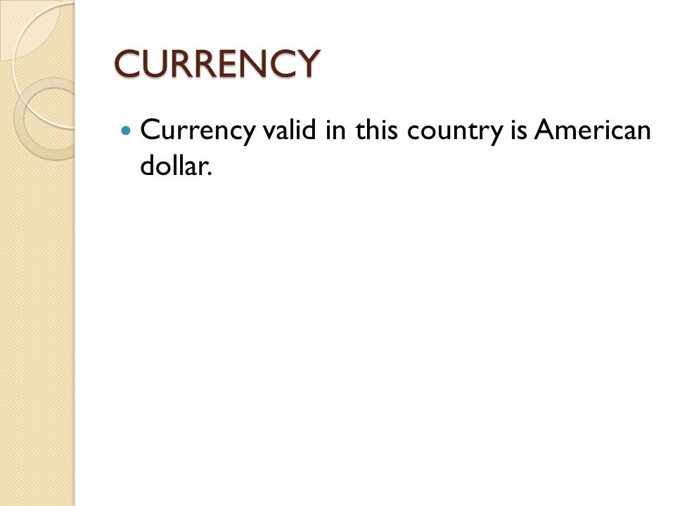 CURRENCY Currency valid in this country is American dollar.