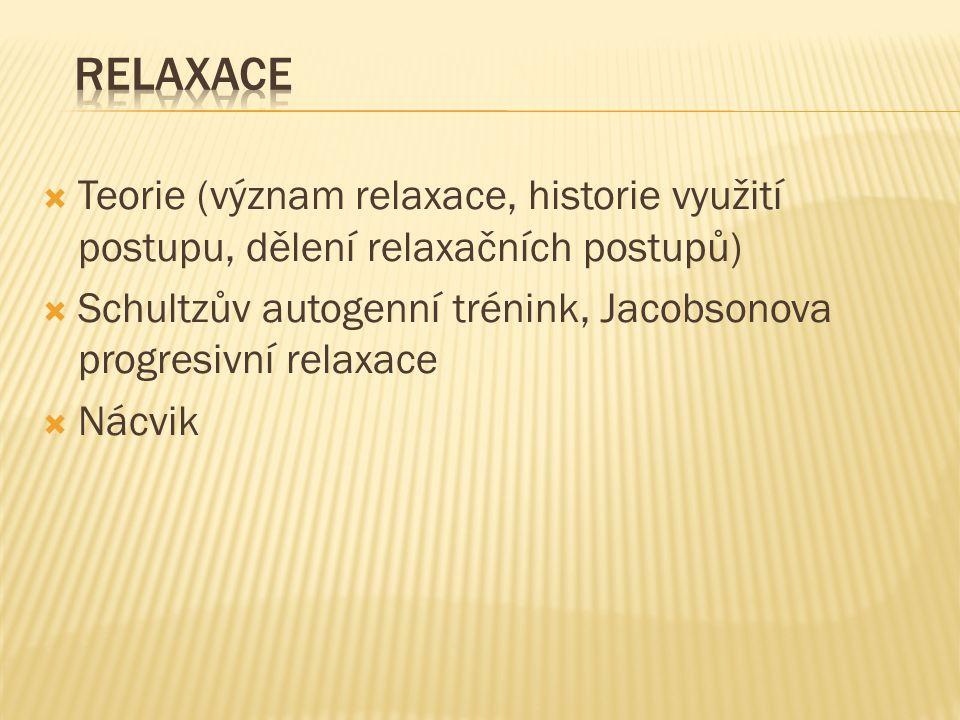  Teorie (význam relaxace, historie využití postupu, dělení relaxačních postupů)  Schultzův autogenní trénink, Jacobsonova progresivní relaxace  Nácvik