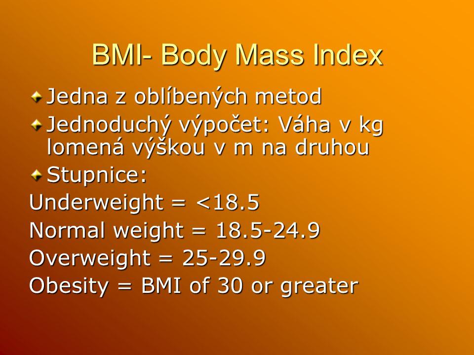 BMI- Body Mass Index Jedna z oblíbených metod Jednoduchý výpočet: Váha v kg lomená výškou v m na druhou Stupnice: Underweight = <18.5 Normal weight = 18.5-24.9 Overweight = 25-29.9 Obesity = BMI of 30 or greater