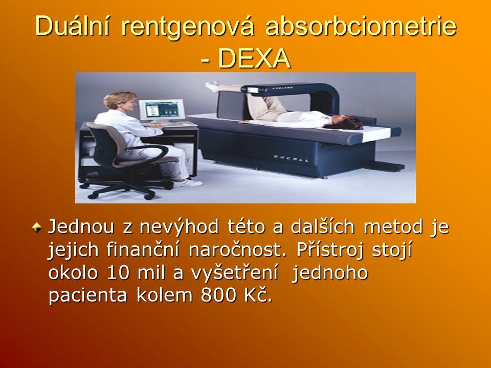 Duální rentgenová absorbciometrie - DEXA Jednou z nevýhod této a dalších metod je jejich finanční naročnost. Přístroj stojí okolo 10 mil a vyšetření j