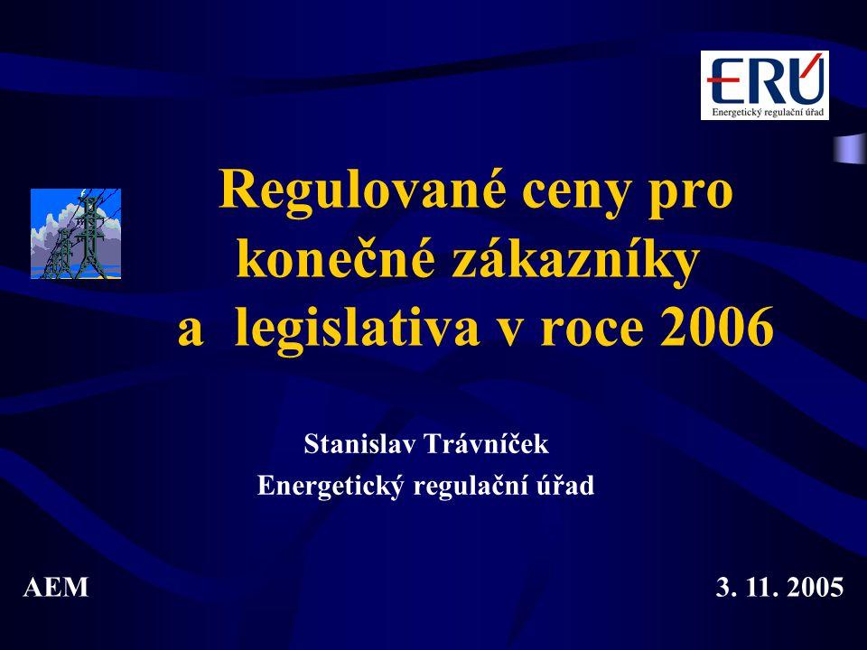 Regulované ceny pro konečné zákazníky a legislativa v roce 2006 Stanislav Trávníček Energetický regulační úřad AEM3. 11. 2005