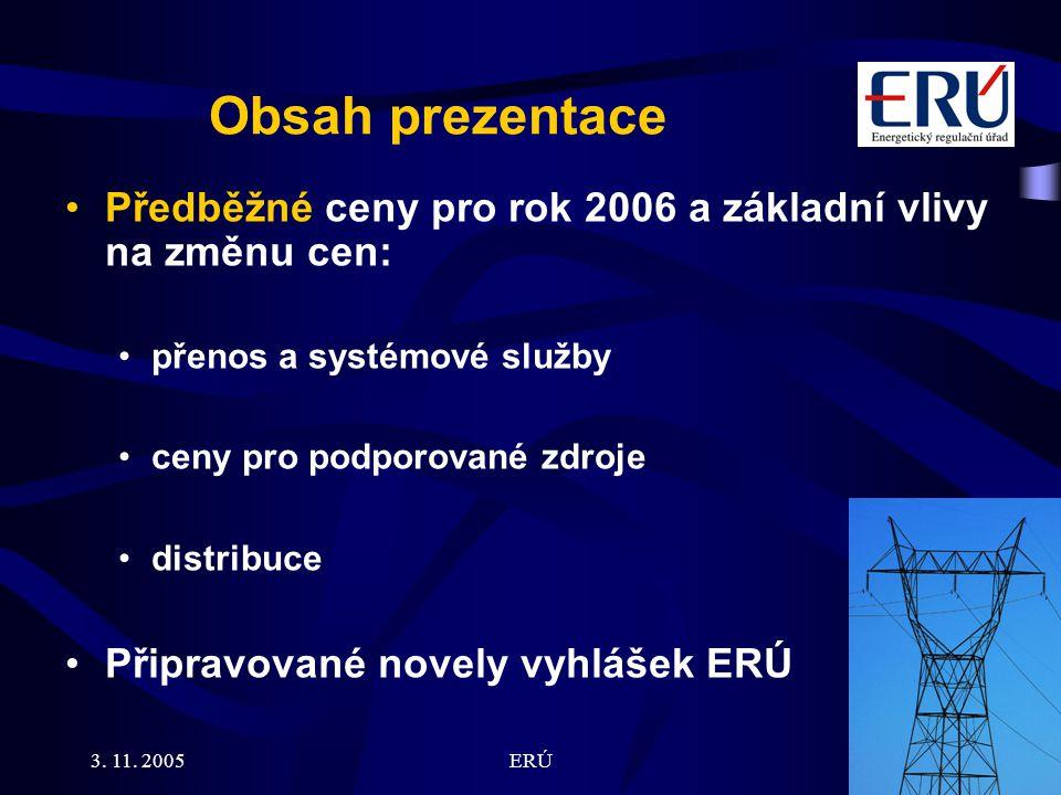 3. 11. 2005ERÚ2 Obsah prezentace Předběžné ceny pro rok 2006 a základní vlivy na změnu cen: přenos a systémové služby ceny pro podporované zdroje dist