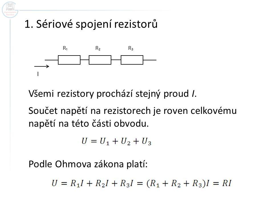 1. Sériové spojení rezistorů R₁ R₂ R₃ I Všemi rezistory prochází stejný proud I. Součet napětí na rezistorech je roven celkovému napětí na této části