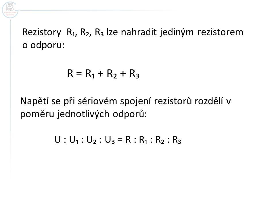 Rezistory R₁, R₂, R₃ lze nahradit jediným rezistorem o odporu: R = R₁ + R₂ + R₃ Napětí se při sériovém spojení rezistorů rozdělí v poměru jednotlivých