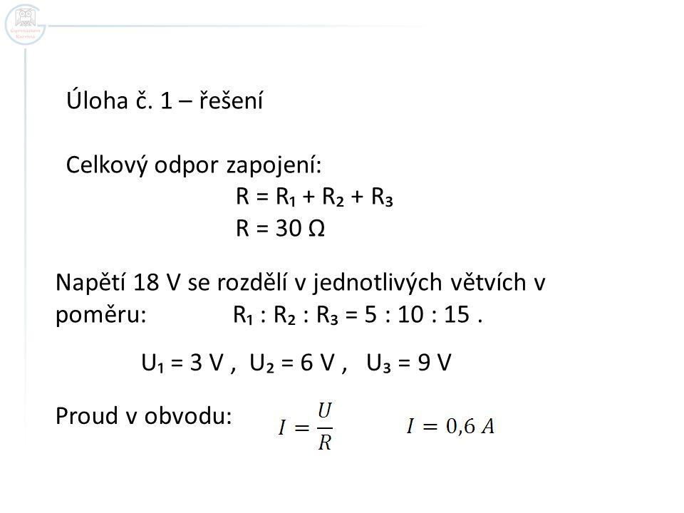Úloha č. 1 – řešení Celkový odpor zapojení: R = R₁ + R₂ + R₃ R = 30 Ω Napětí 18 V se rozdělí v jednotlivých větvích v poměru: R₁ : R₂ : R₃ = 5 : 10 :