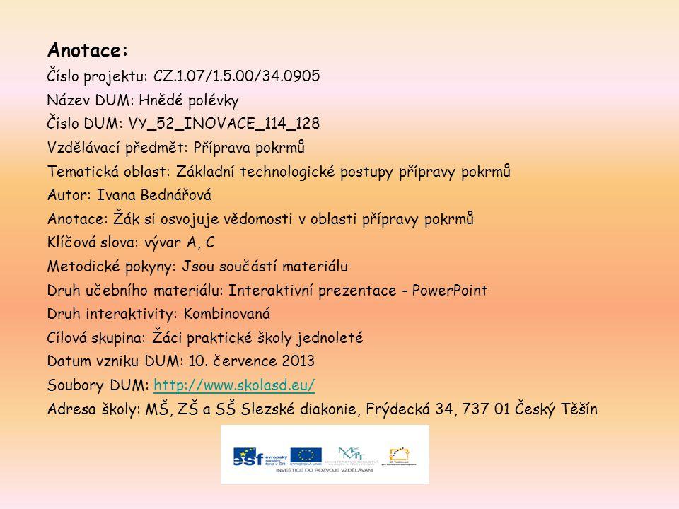 Anotace: Číslo projektu: CZ.1.07/1.5.00/34.0905 Název DUM: Hnědé polévky Číslo DUM: VY_52_INOVACE_114_128 Vzdělávací předmět: Příprava pokrmů Tematická oblast: Základní technologické postupy přípravy pokrmů Autor: Ivana Bednářová Anotace: Žák si osvojuje vědomosti v oblasti přípravy pokrmů Klíčová slova: vývar A, C Metodické pokyny: Jsou součástí materiálu Druh učebního materiálu: Interaktivní prezentace - PowerPoint Druh interaktivity: Kombinovaná Cílová skupina: Žáci praktické školy jednoleté Datum vzniku DUM: 10.