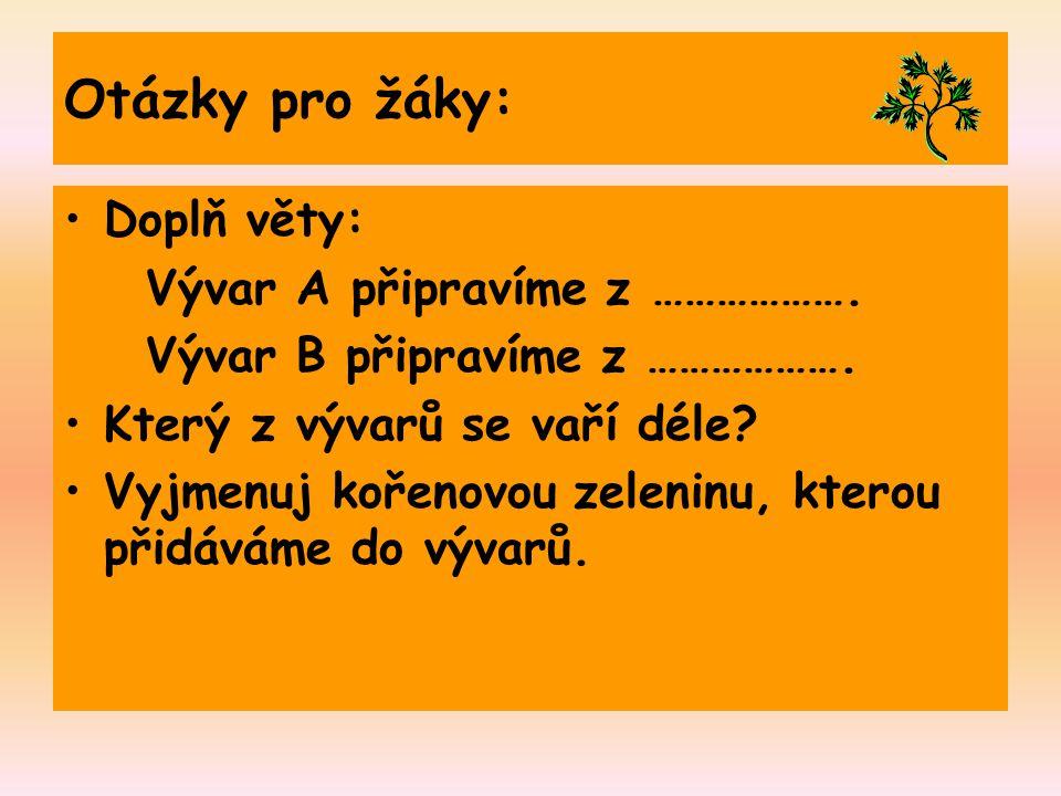 Otázky pro žáky: Doplň věty: Vývar A připravíme z ………………. Vývar B připravíme z ………………. Který z vývarů se vaří déle? Vyjmenuj kořenovou zeleninu, ktero