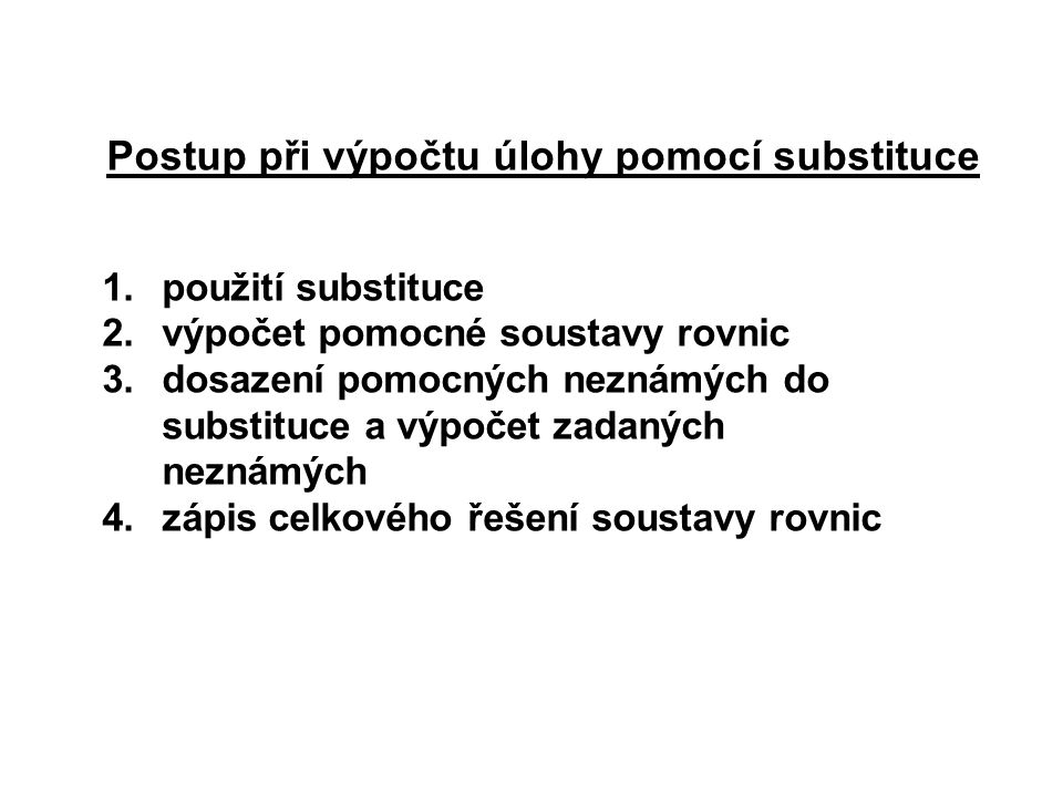 1.použití substituce 2.výpočet pomocné soustavy rovnic 3.dosazení pomocných neznámých do substituce a výpočet zadaných neznámých 4.zápis celkového řešení soustavy rovnic Postup při výpočtu úlohy pomocí substituce