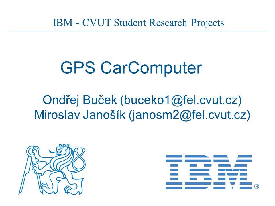 IBM - CVUT Student Research Projects GPS CarComputer Ondřej Buček (buceko1@fel.cvut.cz) Miroslav Janošík (janosm2@fel.cvut.cz)