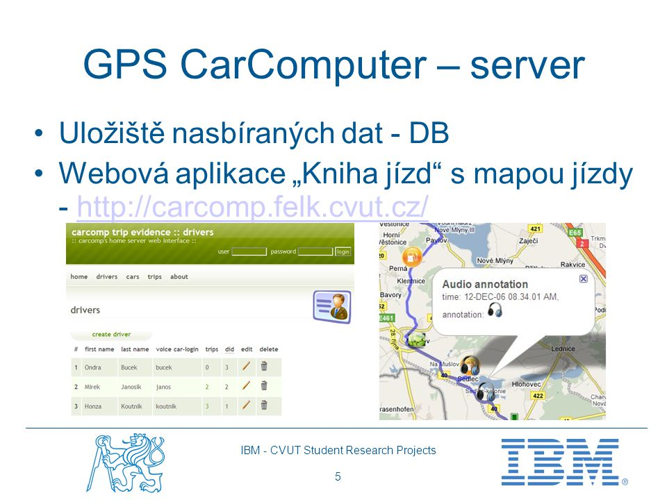"""IBM - CVUT Student Research Projects 5 GPS CarComputer – server Uložiště nasbíraných dat - DB Webová aplikace """"Kniha jízd s mapou jízdy - http://carcomp.felk.cvut.cz/http://carcomp.felk.cvut.cz/"""