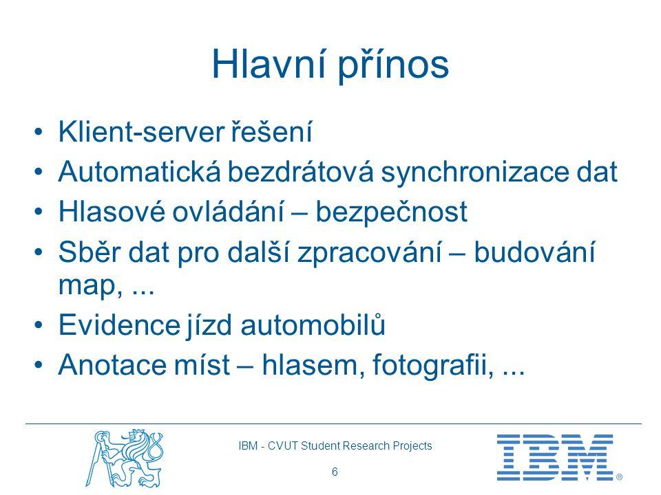 IBM - CVUT Student Research Projects 6 Hlavní přínos Klient-server řešení Automatická bezdrátová synchronizace dat Hlasové ovládání – bezpečnost Sběr dat pro další zpracování – budování map,...