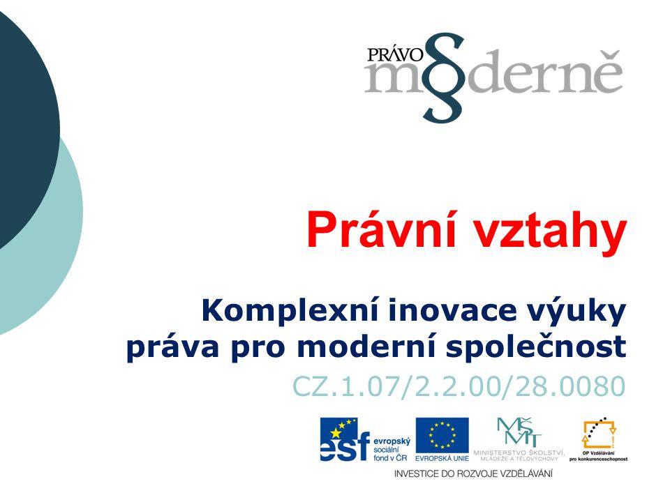 Právní vztahy Komplexní inovace výuky práva pro moderní společnost CZ.1.07/2.2.00/28.0080
