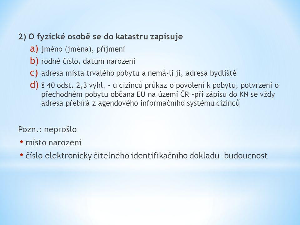 2) O fyzické osobě se do katastru zapisuje a) jméno (jména), příjmení b) rodné číslo, datum narození c) adresa místa trvalého pobytu a nemá-li ji, adr