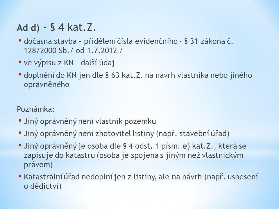 Ad d) - § 4 kat.Z. dočasná stavba – přidělení čísla evidenčního - § 31 zákona č. 128/2000 Sb./ od 1.7.2012 / ve výpisu z KN – další údaj doplnění do K