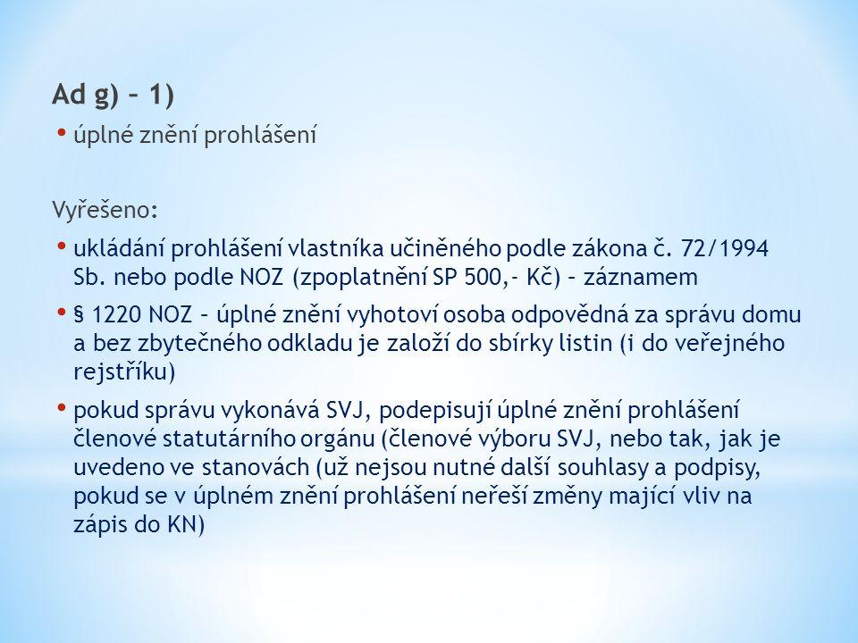 Ad g) – 1) úplné znění prohlášení Vyřešeno: ukládání prohlášení vlastníka učiněného podle zákona č. 72/1994 Sb. nebo podle NOZ (zpoplatnění SP 500,- K