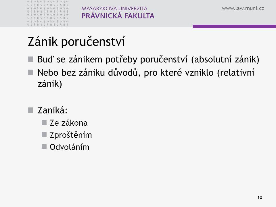 www.law.muni.cz 10 Zánik poručenství Buď se zánikem potřeby poručenství (absolutní zánik) Nebo bez zániku důvodů, pro které vzniklo (relativní zánik) Zaniká: Ze zákona Zproštěním Odvoláním