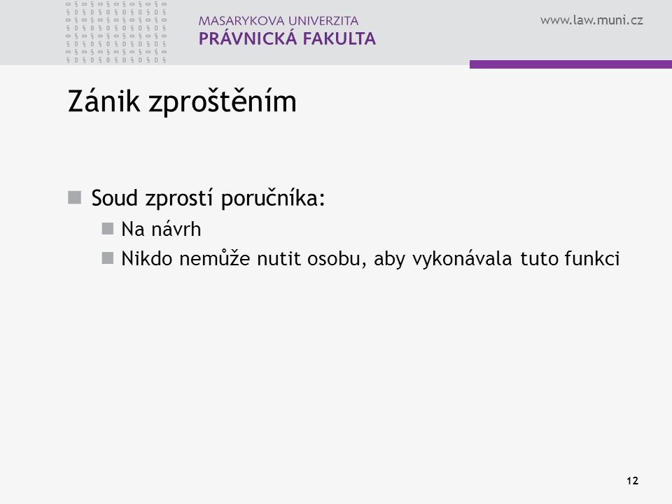 www.law.muni.cz 12 Zánik zproštěním Soud zprostí poručníka: Na návrh Nikdo nemůže nutit osobu, aby vykonávala tuto funkci