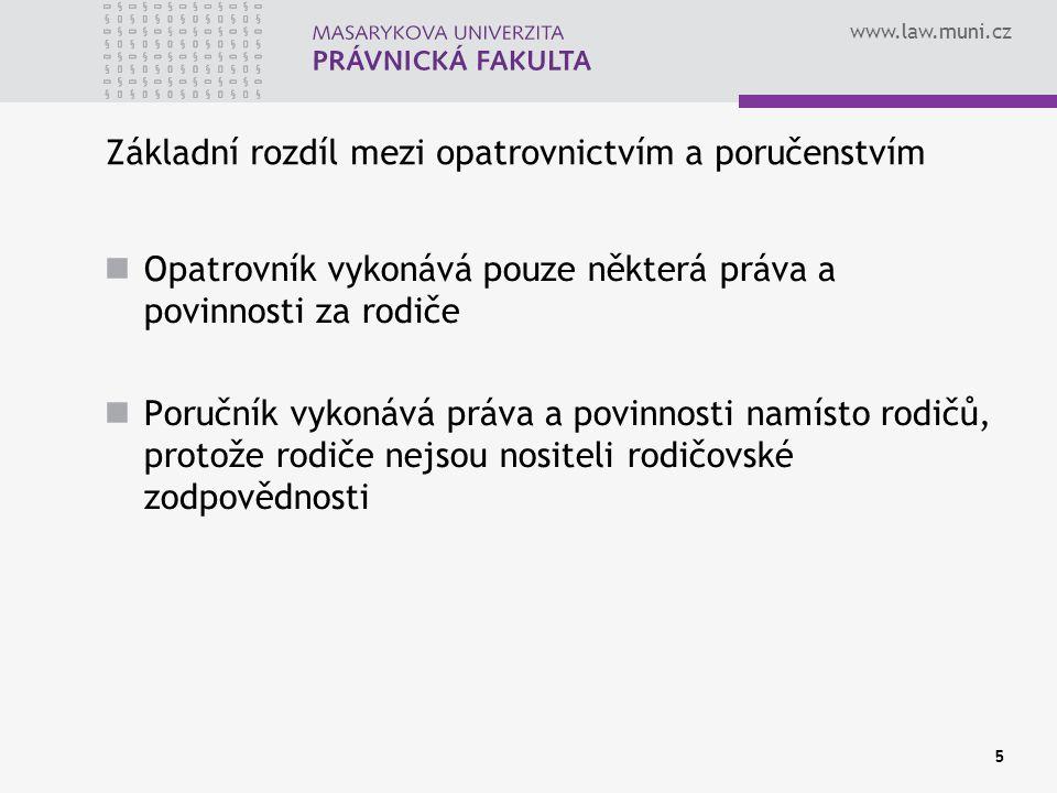 www.law.muni.cz 5 Základní rozdíl mezi opatrovnictvím a poručenstvím Opatrovník vykonává pouze některá práva a povinnosti za rodiče Poručník vykonává práva a povinnosti namísto rodičů, protože rodiče nejsou nositeli rodičovské zodpovědnosti