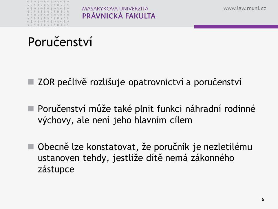 www.law.muni.cz 6 Poručenství ZOR pečlivě rozlišuje opatrovnictví a poručenství Poručenství může také plnit funkci náhradní rodinné výchovy, ale není jeho hlavním cílem Obecně lze konstatovat, že poručník je nezletilému ustanoven tehdy, jestliže dítě nemá zákonného zástupce