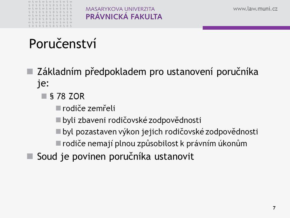 www.law.muni.cz 7 Poručenství Základním předpokladem pro ustanovení poručníka je: § 78 ZOR rodiče zemřeli byli zbaveni rodičovské zodpovědnosti byl pozastaven výkon jejich rodičovské zodpovědnosti rodiče nemají plnou způsobilost k právním úkonům Soud je povinen poručníka ustanovit