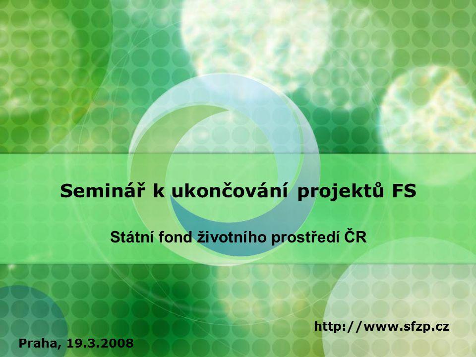 Seminář k ukončování projektů FS Státní fond životního prostředí ČR http://www.sfzp.cz Praha, 19.3.2008