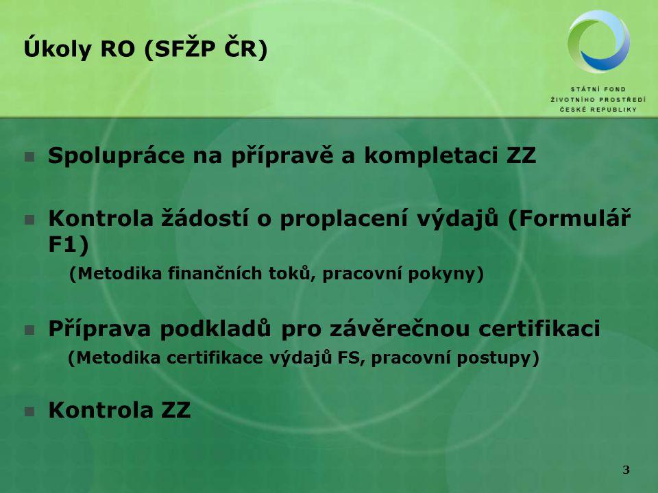 3 Úkoly RO (SFŽP ČR) Spolupráce na přípravě a kompletaci ZZ Kontrola žádostí o proplacení výdajů (Formulář F1) (Metodika finančních toků, pracovní pokyny) Příprava podkladů pro závěrečnou certifikaci (Metodika certifikace výdajů FS, pracovní postupy) Kontrola ZZ