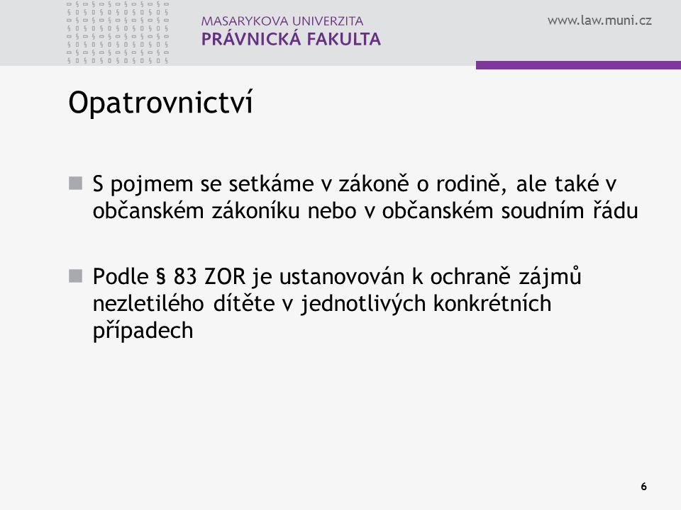 www.law.muni.cz 6 Opatrovnictví S pojmem se setkáme v zákoně o rodině, ale také v občanském zákoníku nebo v občanském soudním řádu Podle § 83 ZOR je ustanovován k ochraně zájmů nezletilého dítěte v jednotlivých konkrétních případech
