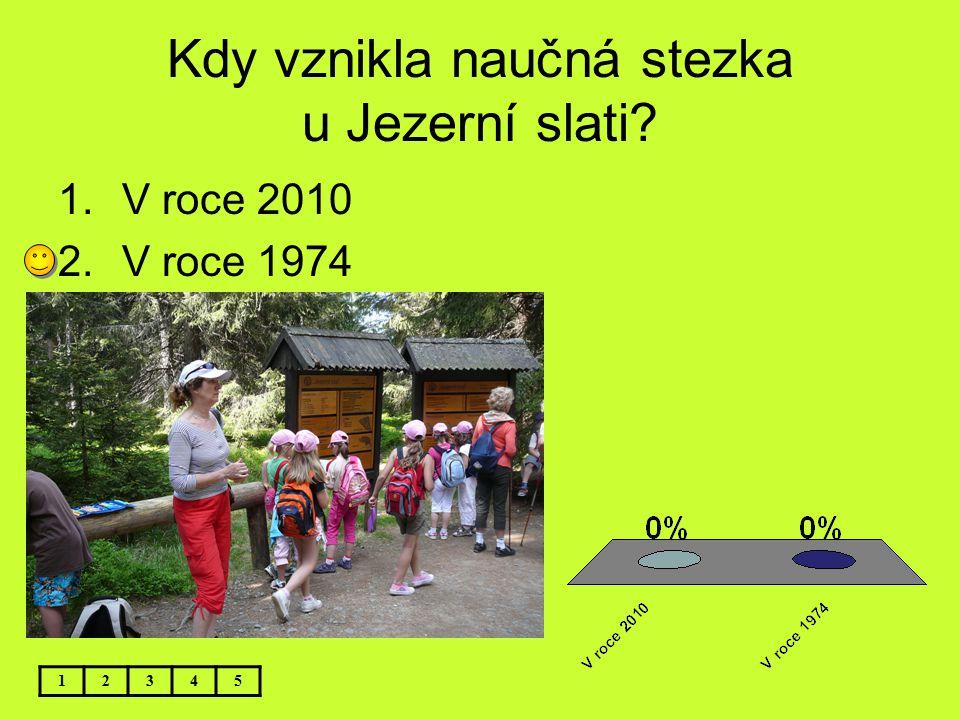 Kdy vznikla naučná stezka u Jezerní slati? 12345 1.V roce 2010 2.V roce 1974