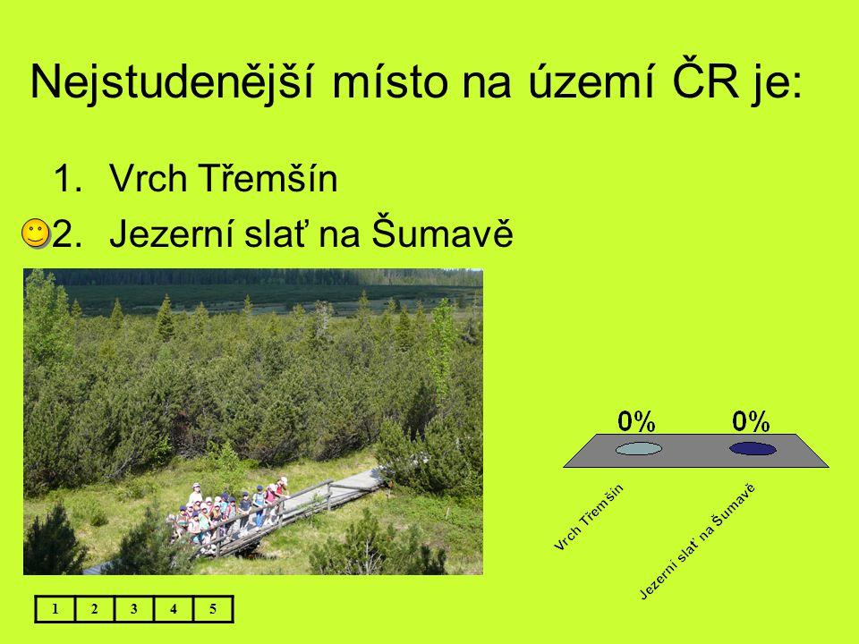 Nejstudenější místo na území ČR je: 1.Vrch Třemšín 2.Jezerní slať na Šumavě 12345