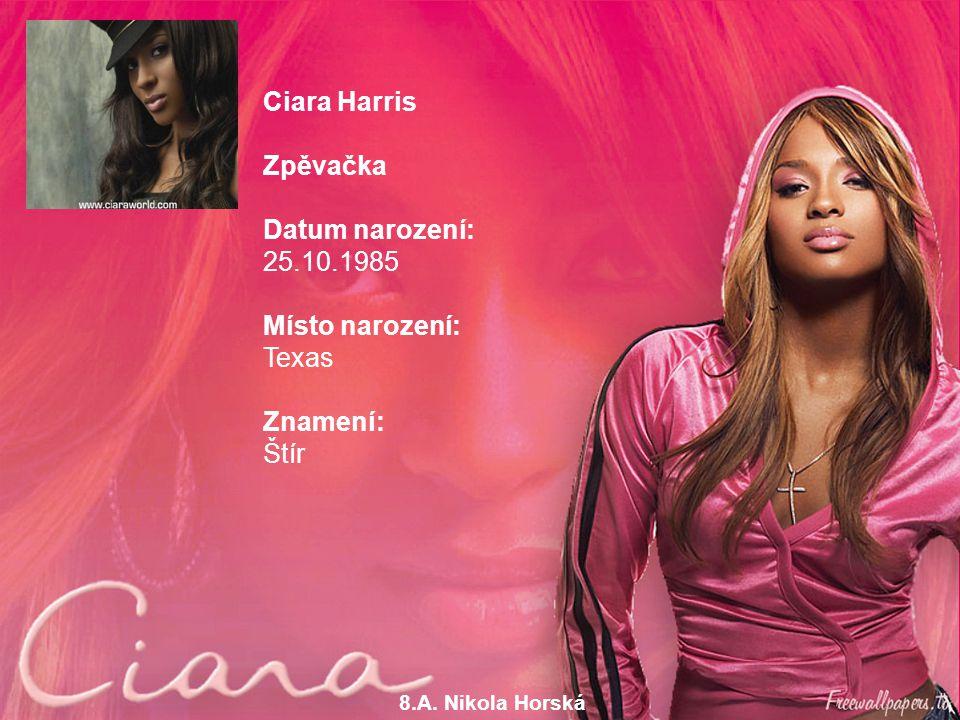 8.A. Nikola Horská Ciara Harris Zpěvačka Datum narození: 25.10.1985 Místo narození: Texas Znamení: Štír Ciara Harris Zpěvačka Datum narození: 25.10.19