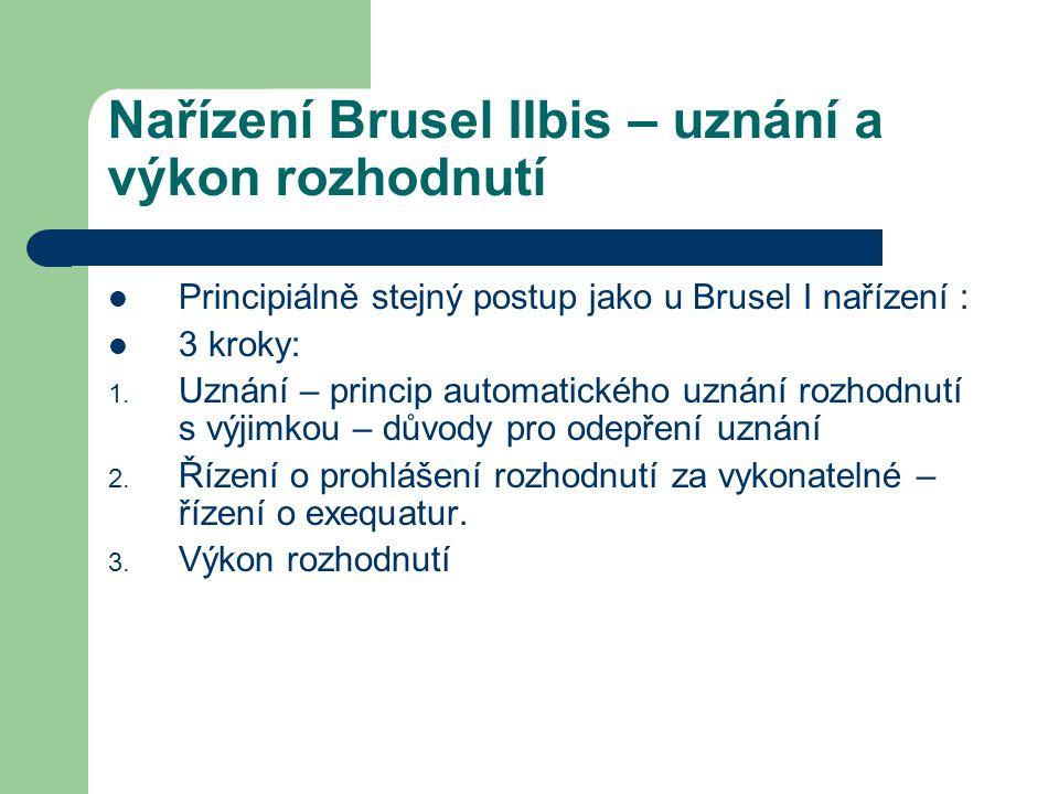Nařízení Brusel IIbis – uznání a výkon rozhodnutí Principiálně stejný postup jako u Brusel I nařízení : 3 kroky: 1. Uznání – princip automatického uzn