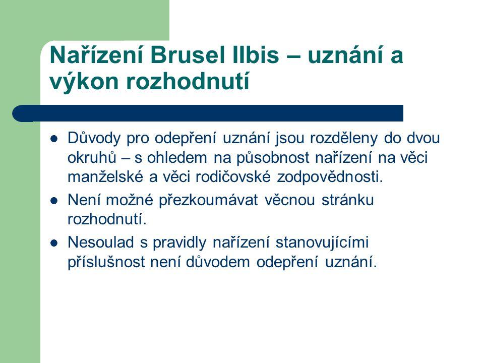 Nařízení Brusel IIbis – uznání a výkon rozhodnutí Důvody pro odepření uznání ve věcech manželských: Téměř shodné s důvody v nařízení Brusel I (rozpor s veřejným pořádkem, nedostavení se žalovaného, neslučitelná rozhodnutí) Článek 25 nařízení výslovně stanovuje – rozdíly národních právních úprav ve věcech manželských nemohou být důvodem pro odepření uznání.